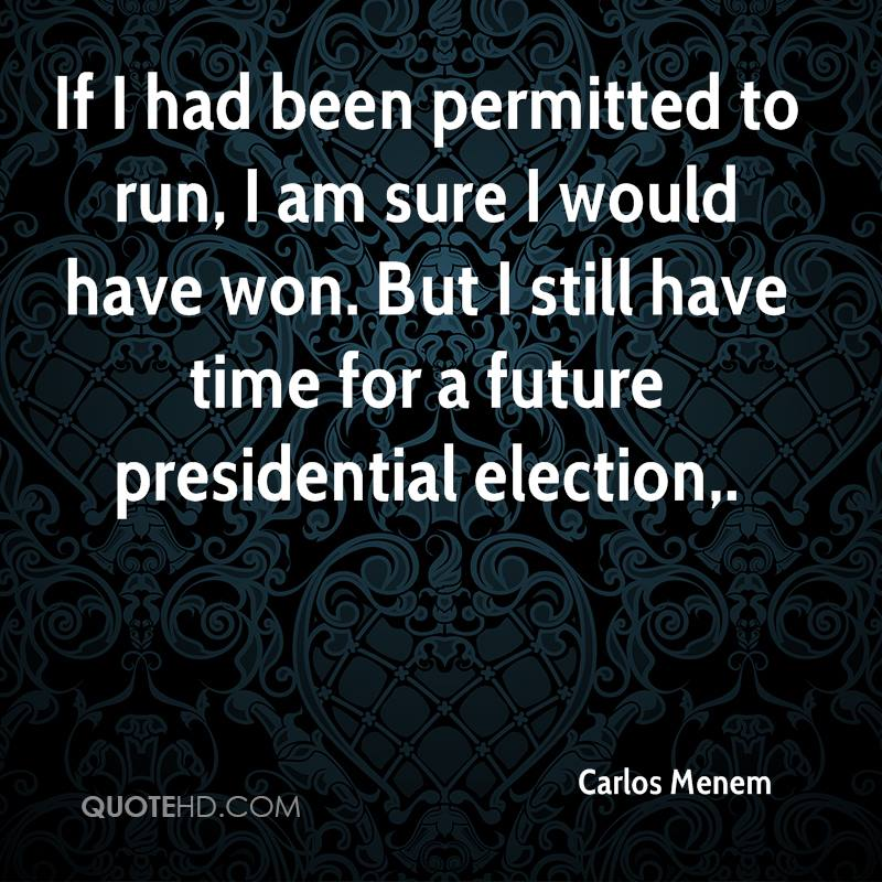 If I had been permitted to run, I am sure I would have won. But I still have time for a future presidential election.