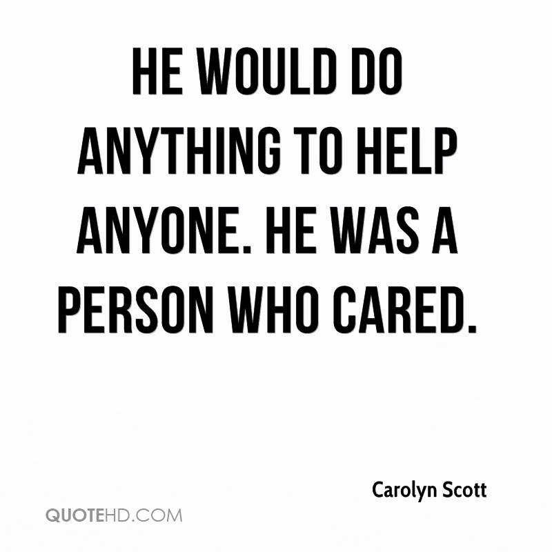 He would do anything to help anyone. He was a person who cared.