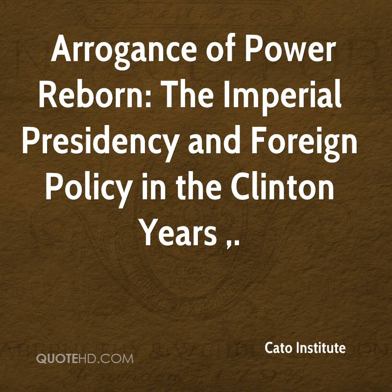 Arrogance of Power Reborn: The Imperial Presidency and Foreign Policy in the Clinton Years .