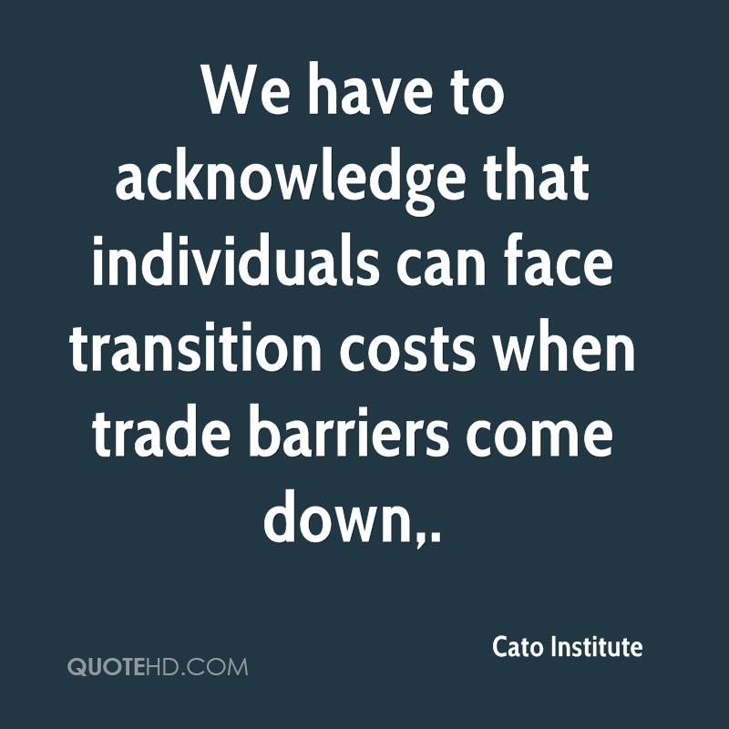 We have to acknowledge that individuals can face transition costs when trade barriers come down.