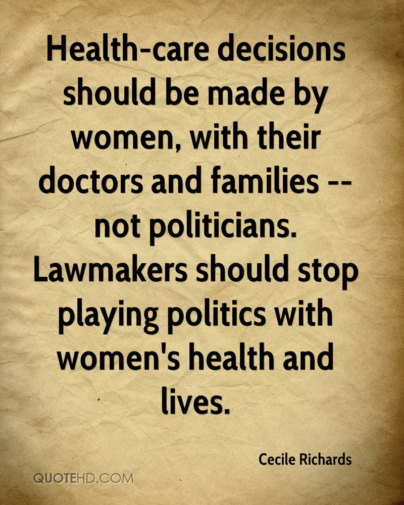 Health-care decisions should be made by women, with their doctors and families -- not politicians. Lawmakers should stop playing politics with women's health and lives.