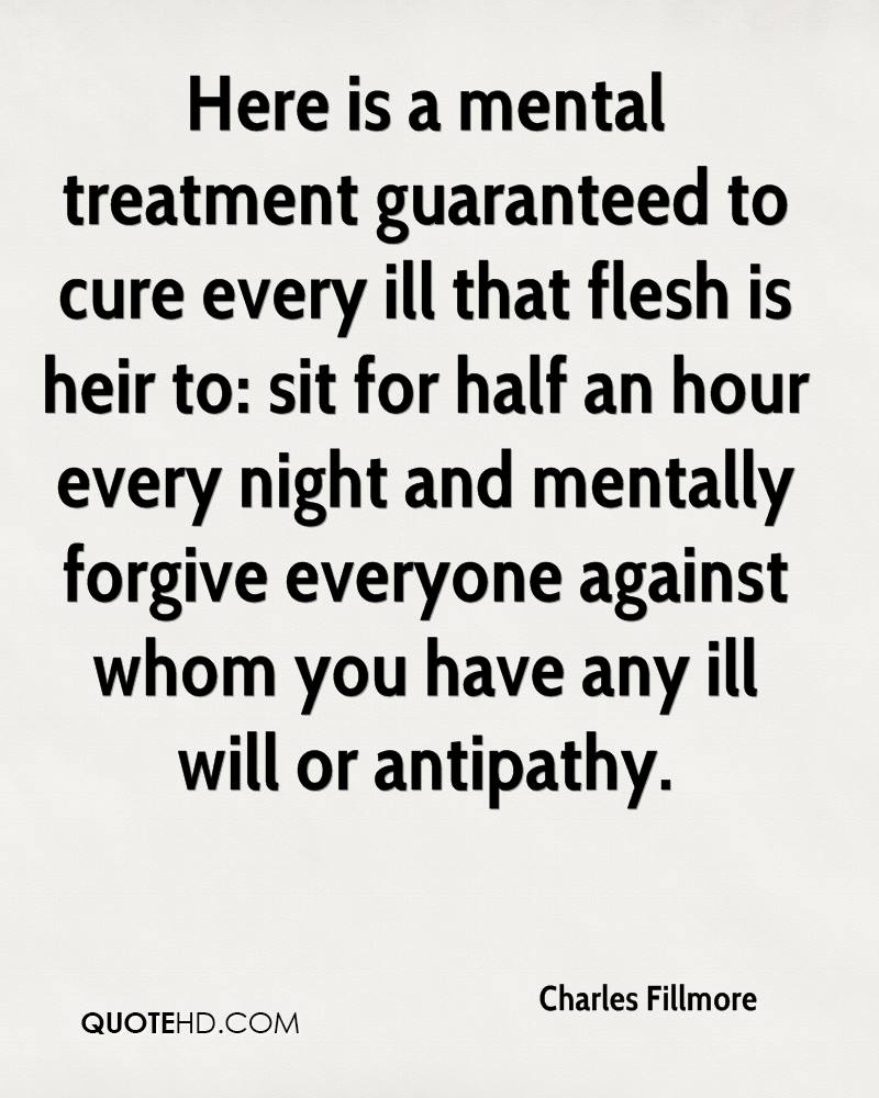 Here is a mental treatment guaranteed to cure every ill that flesh is heir to: sit for half an hour every night and mentally forgive everyone against whom you have any ill will or antipathy.