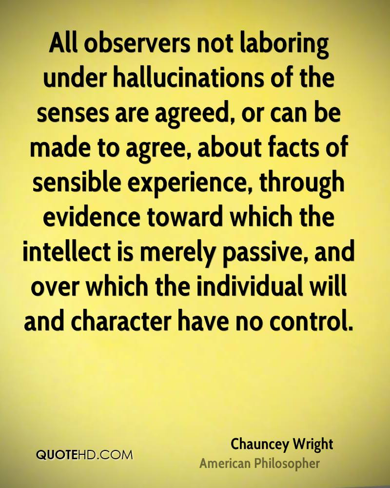 All observers not laboring under hallucinations of the senses are agreed, or can be made to agree, about facts of sensible experience, through evidence toward which the intellect is merely passive, and over which the individual will and character have no control.