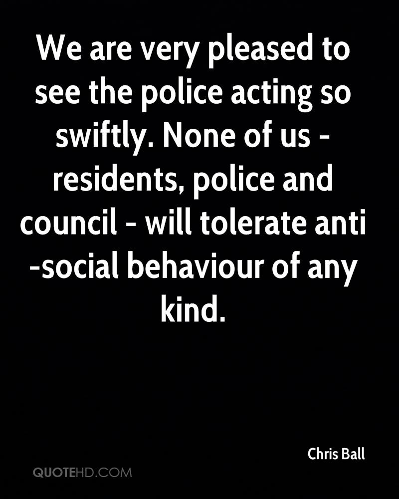 We are very pleased to see the police acting so swiftly. None of us - residents, police and council - will tolerate anti-social behaviour of any kind.