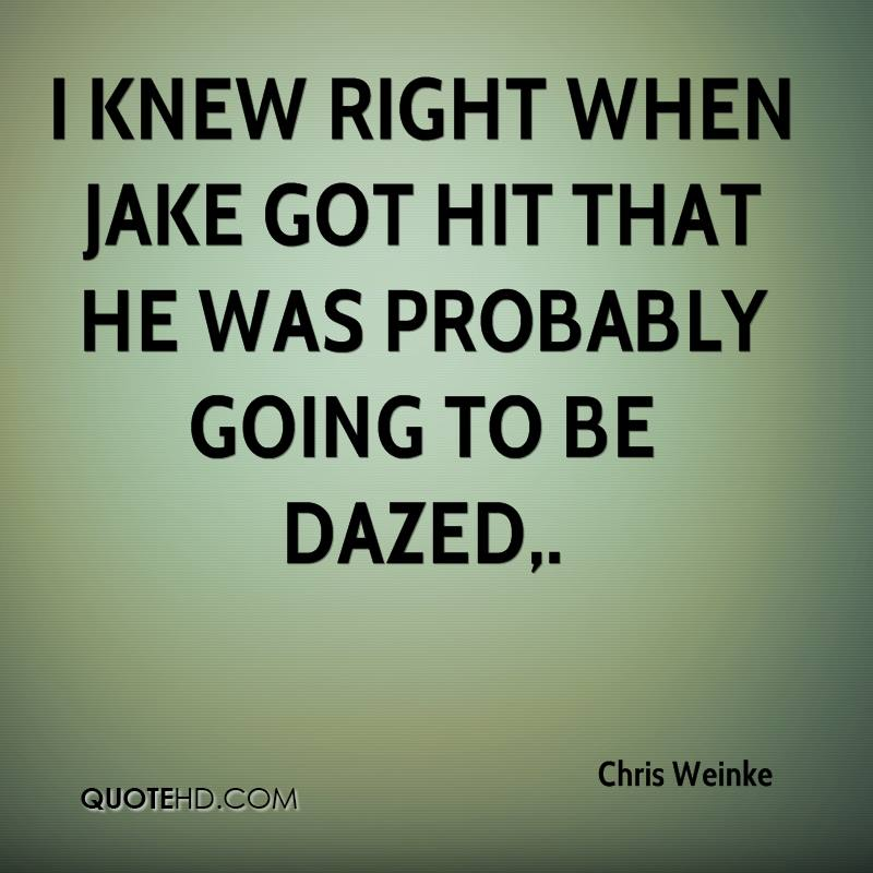 I knew right when Jake got hit that he was probably going to be dazed.