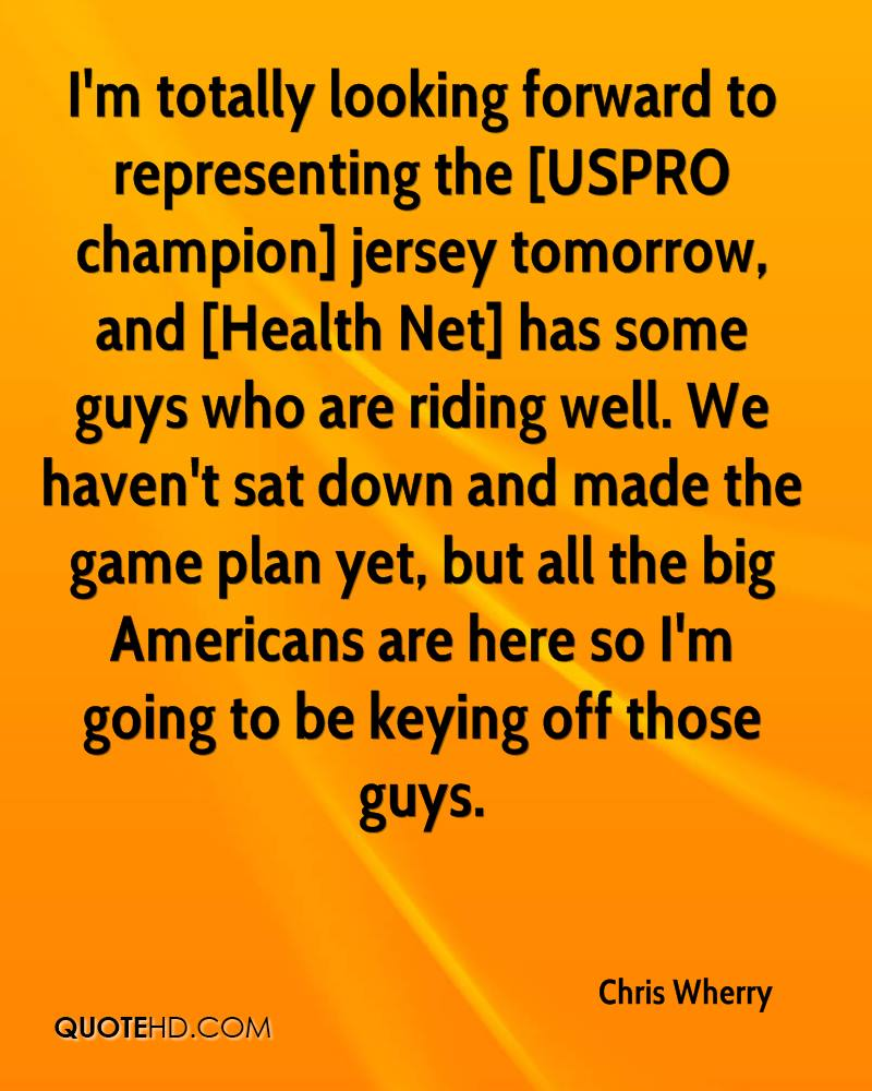 I'm totally looking forward to representing the [USPRO champion] jersey tomorrow, and [Health Net] has some guys who are riding well. We haven't sat down and made the game plan yet, but all the big Americans are here so I'm going to be keying off those guys.