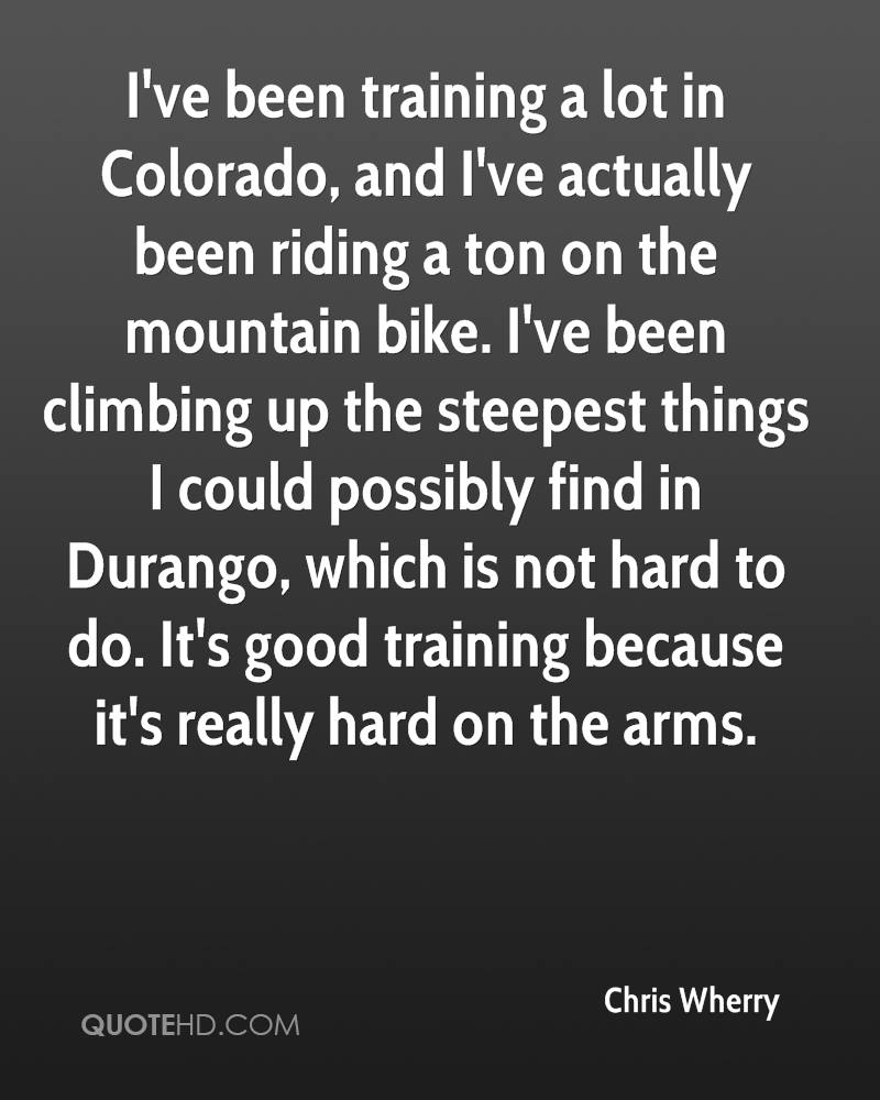 I've been training a lot in Colorado, and I've actually been riding a ton on the mountain bike. I've been climbing up the steepest things I could possibly find in Durango, which is not hard to do. It's good training because it's really hard on the arms.