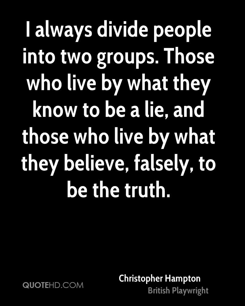 I always divide people into two groups. Those who live by what they know to be a lie, and those who live by what they believe, falsely, to be the truth.