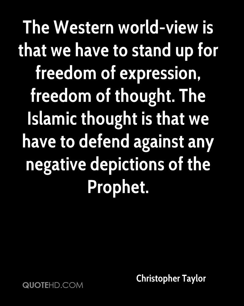The Western world-view is that we have to stand up for freedom of expression, freedom of thought. The Islamic thought is that we have to defend against any negative depictions of the Prophet.