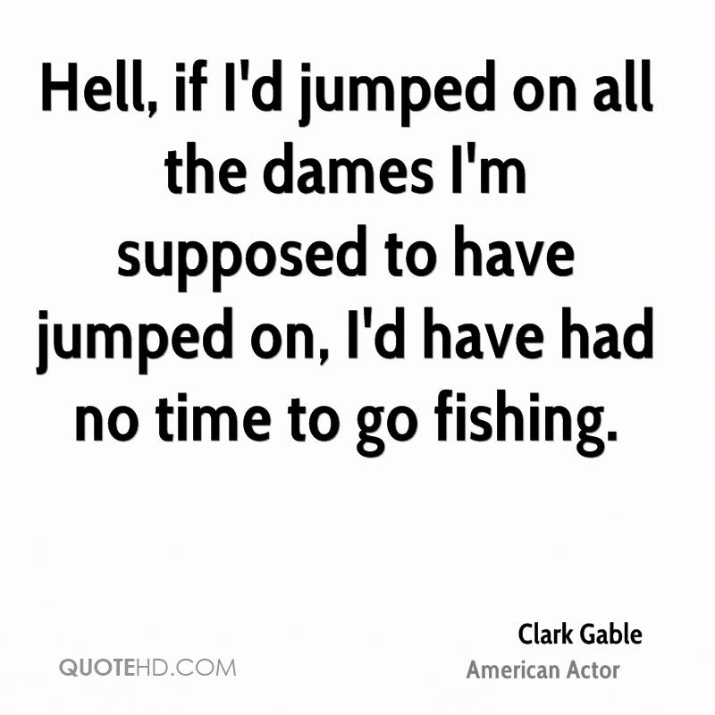 Hell, if I'd jumped on all the dames I'm supposed to have jumped on, I'd have had no time to go fishing.