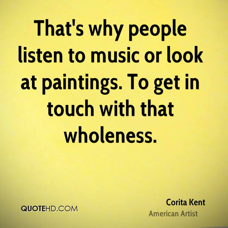 That's why people listen to music or look at paintings. To get in touch with that wholeness.