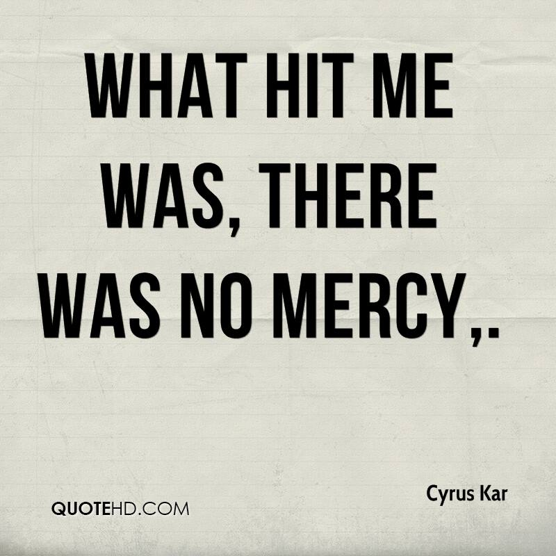 What hit me was, there was no mercy.