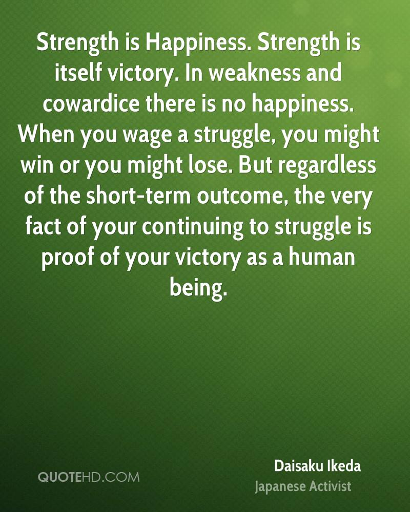 Strength is Happiness. Strength is itself victory. In weakness and cowardice there is no happiness. When you wage a struggle, you might win or you might lose. But regardless of the short-term outcome, the very fact of your continuing to struggle is proof of your victory as a human being.