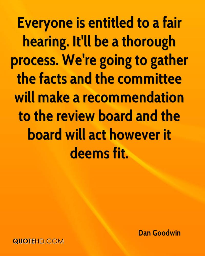 Everyone is entitled to a fair hearing. It'll be a thorough process. We're going to gather the facts and the committee will make a recommendation to the review board and the board will act however it deems fit.