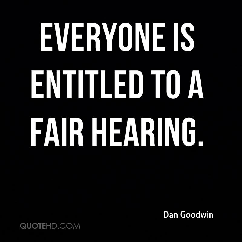 Everyone is entitled to a fair hearing.