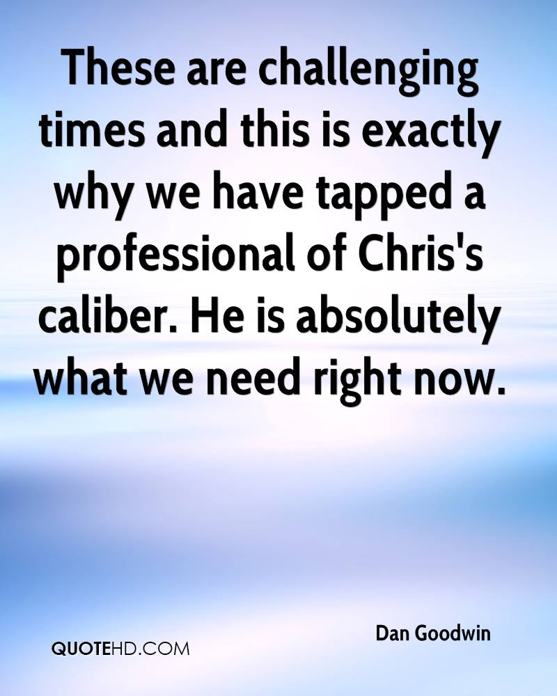 These are challenging times and this is exactly why we have tapped a professional of Chris's caliber. He is absolutely what we need right now.