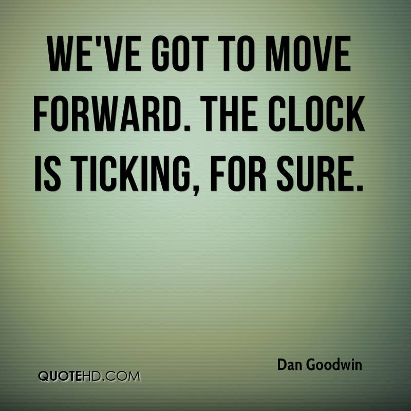 We've got to move forward. The clock is ticking, for sure.