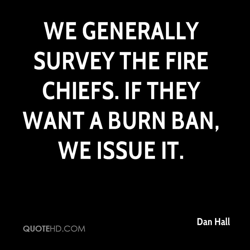 We generally survey the fire chiefs. If they want a burn ban, we issue it.