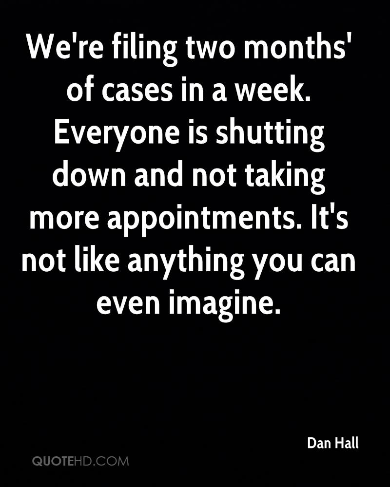 We're filing two months' of cases in a week. Everyone is shutting down and not taking more appointments. It's not like anything you can even imagine.