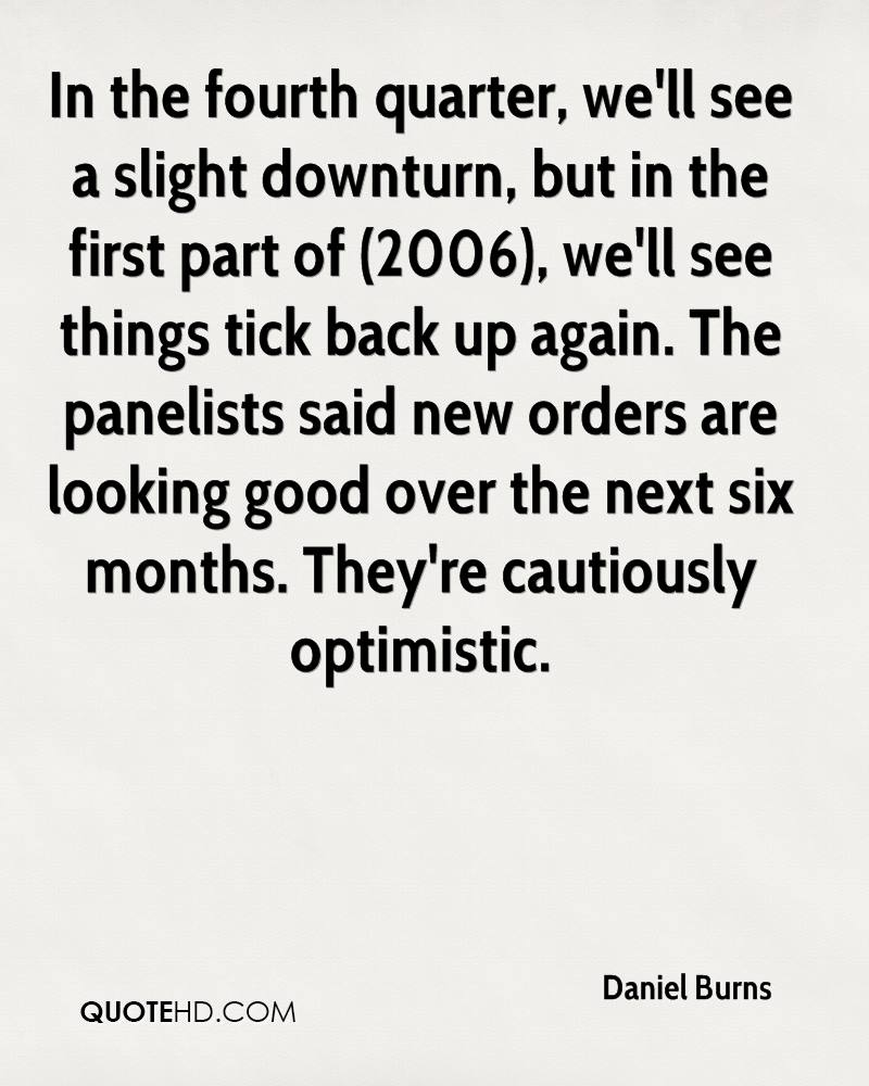 In the fourth quarter, we'll see a slight downturn, but in the first part of (2006), we'll see things tick back up again. The panelists said new orders are looking good over the next six months. They're cautiously optimistic.