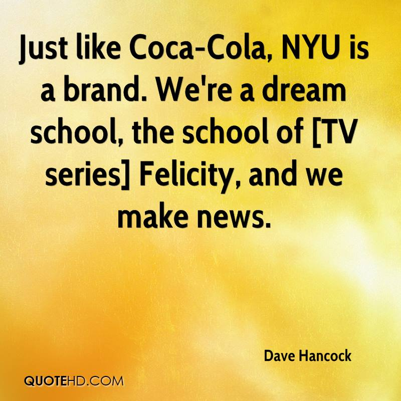 Just like Coca-Cola, NYU is a brand. We're a dream school, the school of [TV series] Felicity, and we make news.