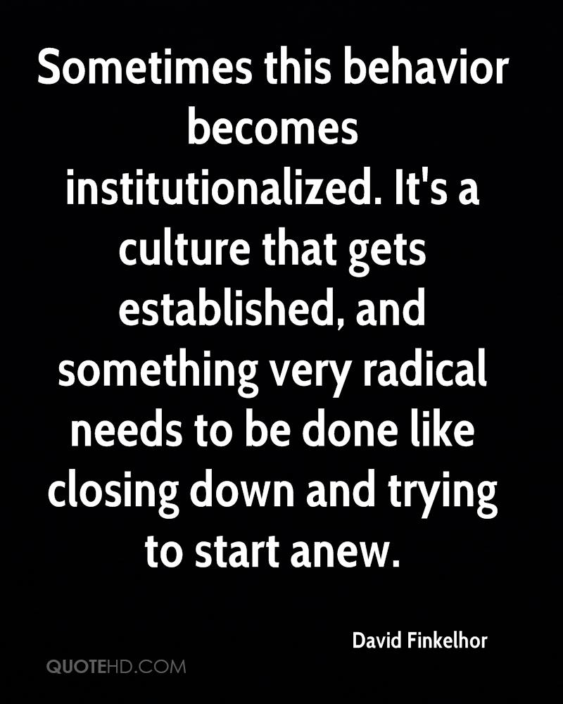 Sometimes this behavior becomes institutionalized. It's a culture that gets established, and something very radical needs to be done like closing down and trying to start anew.