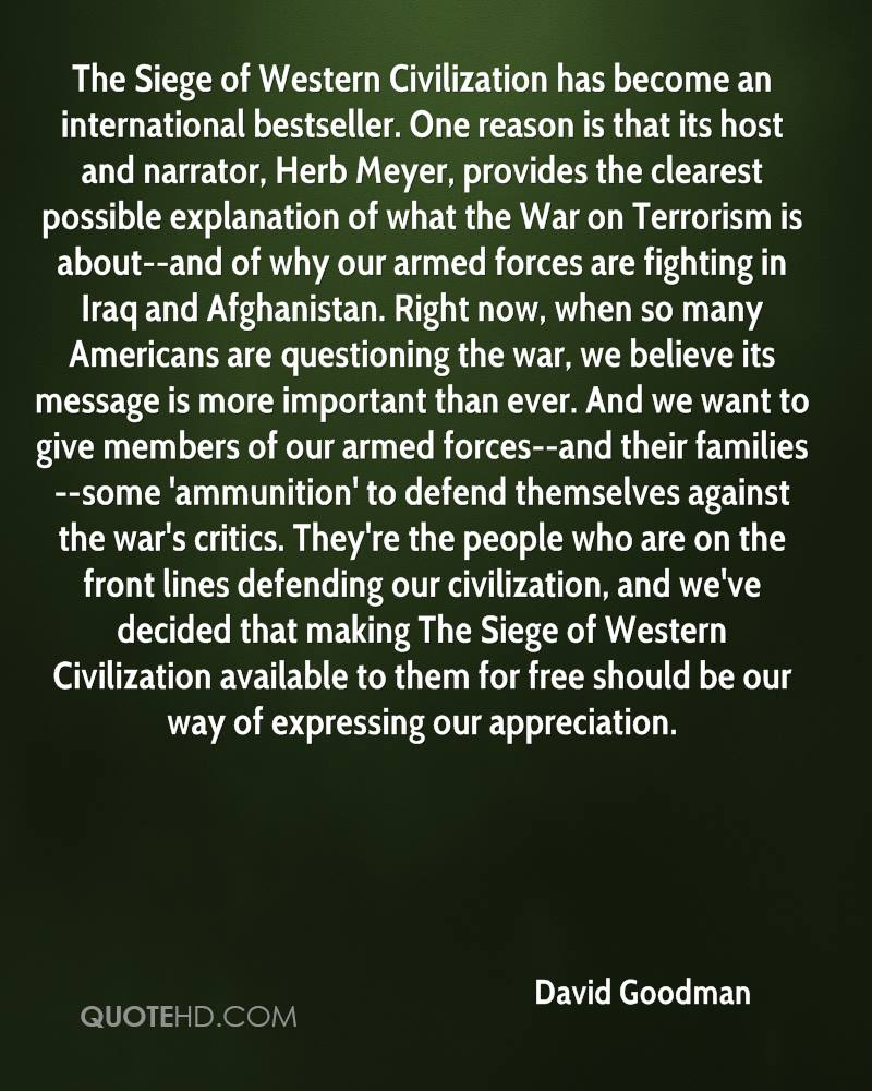 The Siege of Western Civilization has become an international bestseller. One reason is that its host and narrator, Herb Meyer, provides the clearest possible explanation of what the War on Terrorism is about--and of why our armed forces are fighting in Iraq and Afghanistan. Right now, when so many Americans are questioning the war, we believe its message is more important than ever. And we want to give members of our armed forces--and their families--some 'ammunition' to defend themselves against the war's critics. They're the people who are on the front lines defending our civilization, and we've decided that making The Siege of Western Civilization available to them for free should be our way of expressing our appreciation.