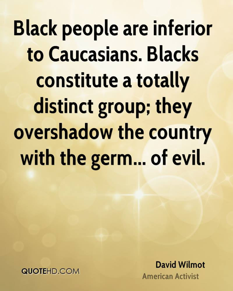 Black people are inferior to Caucasians. Blacks constitute a totally distinct group; they overshadow the country with the germ... of evil.