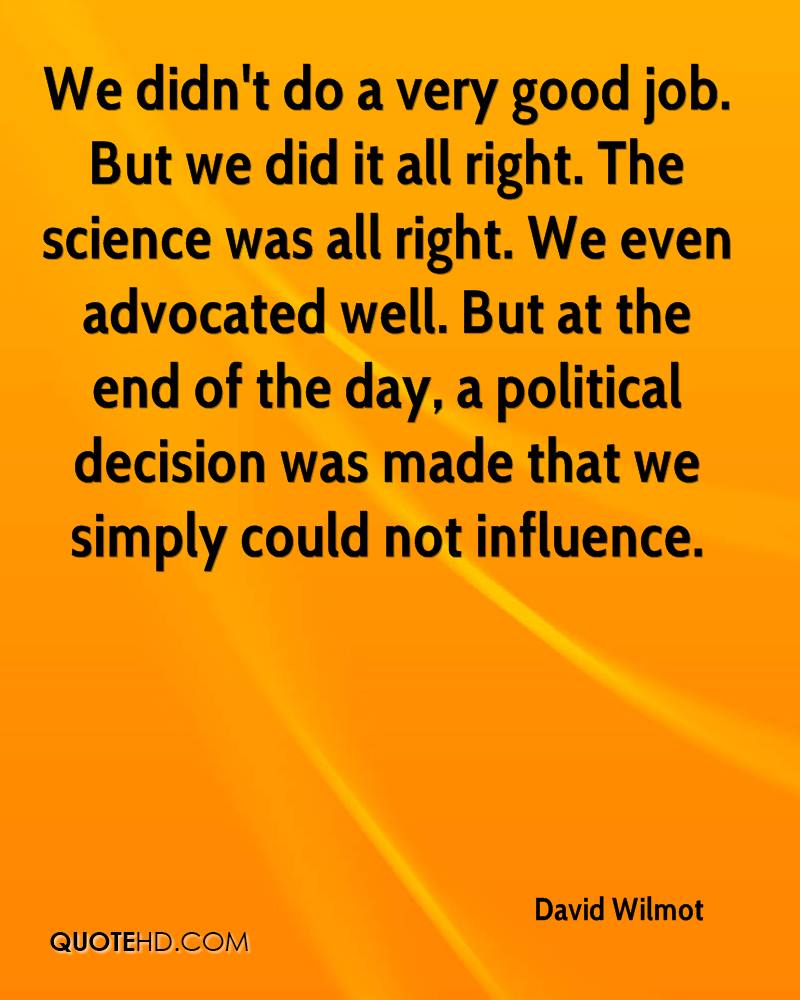 We didn't do a very good job. But we did it all right. The science was all right. We even advocated well. But at the end of the day, a political decision was made that we simply could not influence.