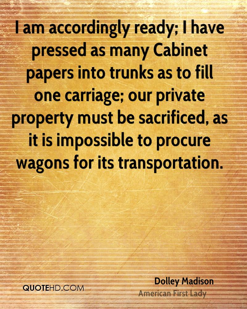 I am accordingly ready; I have pressed as many Cabinet papers into trunks as to fill one carriage; our private property must be sacrificed, as it is impossible to procure wagons for its transportation.