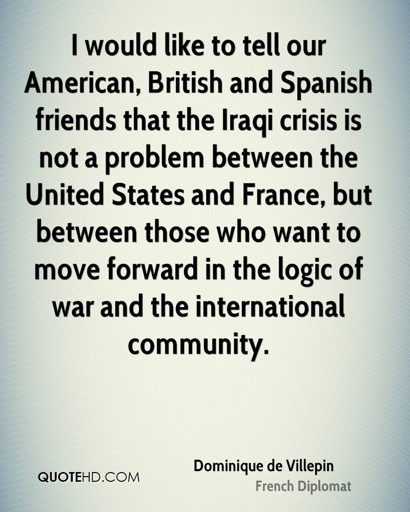 I would like to tell our American, British and Spanish friends that the Iraqi crisis is not a problem between the United States and France, but between those who want to move forward in the logic of war and the international community.