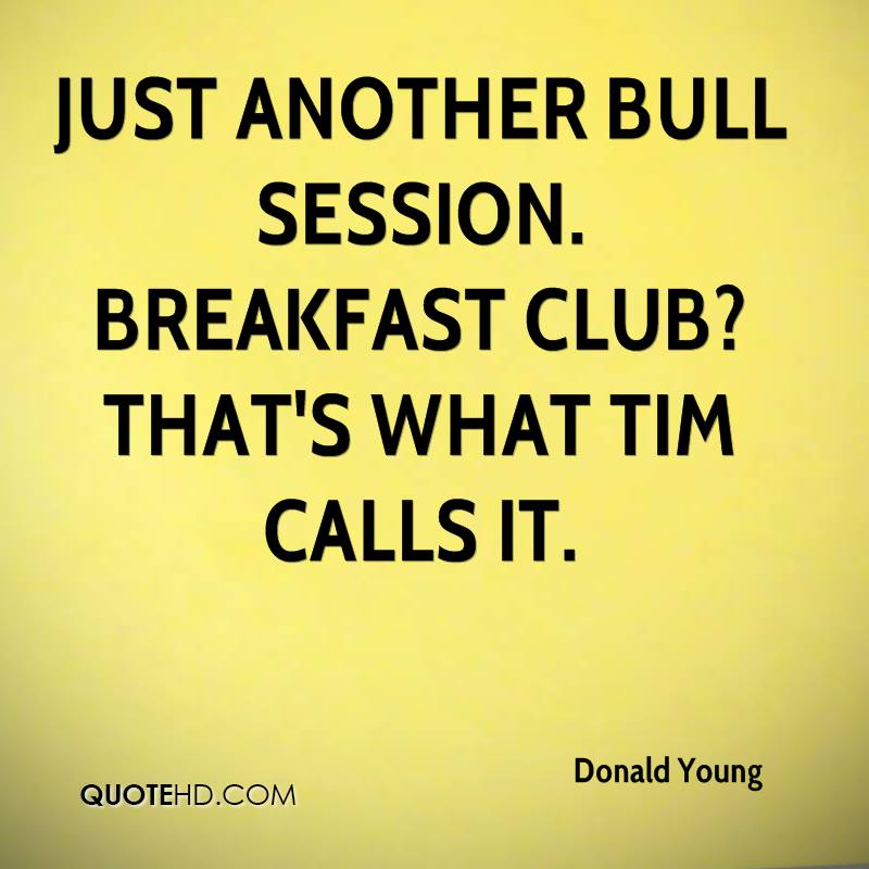Just another bull session. Breakfast Club? That's what Tim calls it.