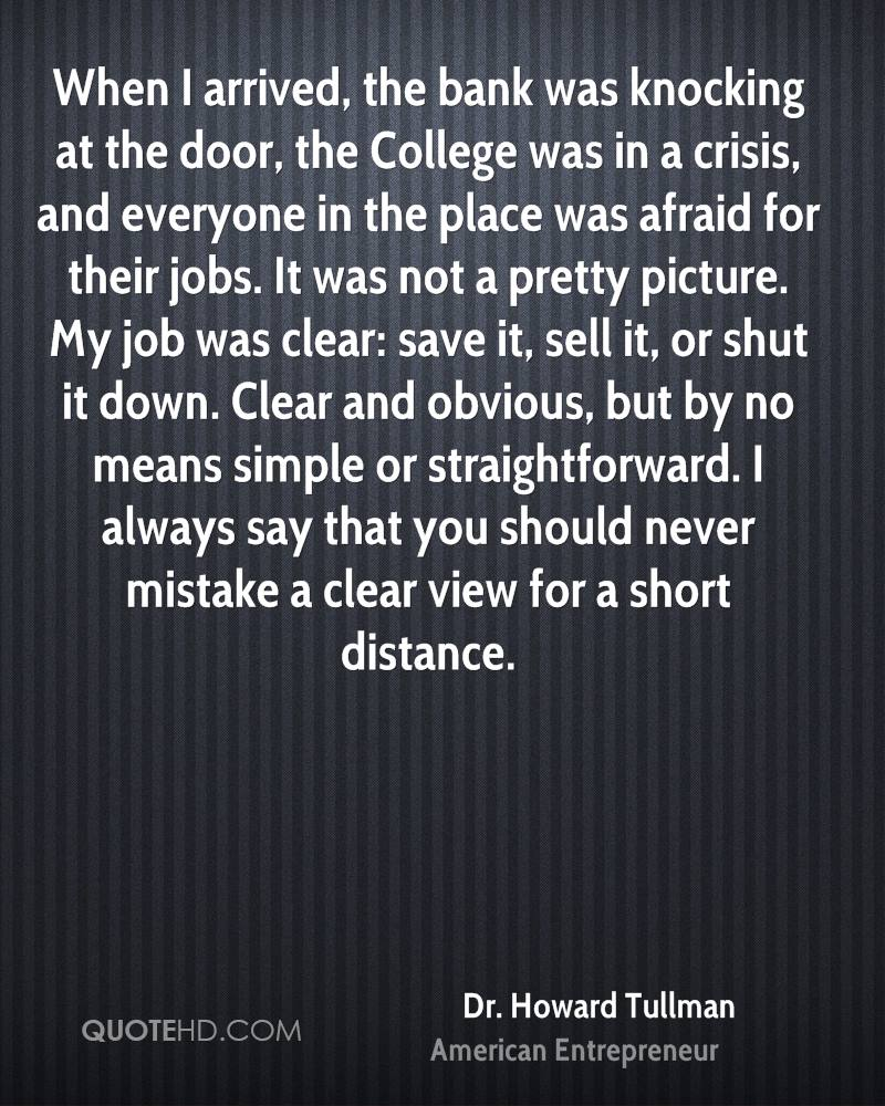 When I arrived, the bank was knocking at the door, the College was in a crisis, and everyone in the place was afraid for their jobs. It was not a pretty picture. My job was clear: save it, sell it, or shut it down. Clear and obvious, but by no means simple or straightforward. I always say that you should never mistake a clear view for a short distance.