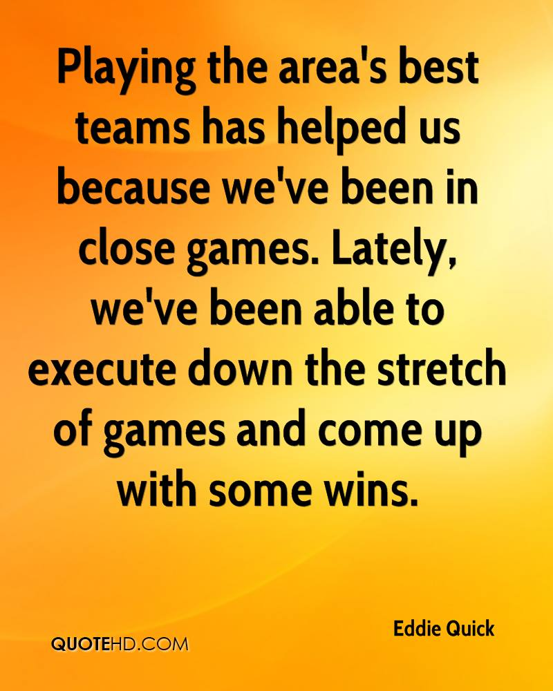 Playing the area's best teams has helped us because we've been in close games. Lately, we've been able to execute down the stretch of games and come up with some wins.