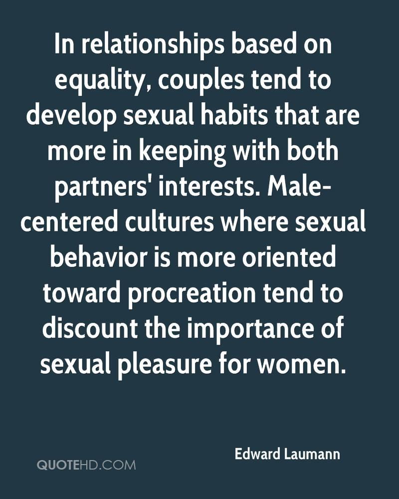 In relationships based on equality, couples tend to develop sexual habits that are more in keeping with both partners' interests. Male-centered cultures where sexual behavior is more oriented toward procreation tend to discount the importance of sexual pleasure for women.