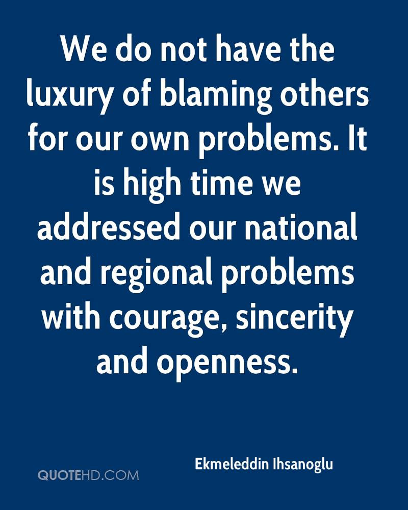We do not have the luxury of blaming others for our own problems. It is high time we addressed our national and regional problems with courage, sincerity and openness.