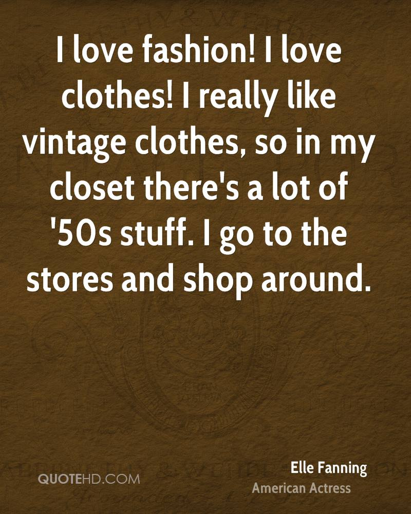 I love fashion! I love clothes! I really like vintage clothes, so in my closet there's a lot of '50s stuff. I go to the stores and shop around.
