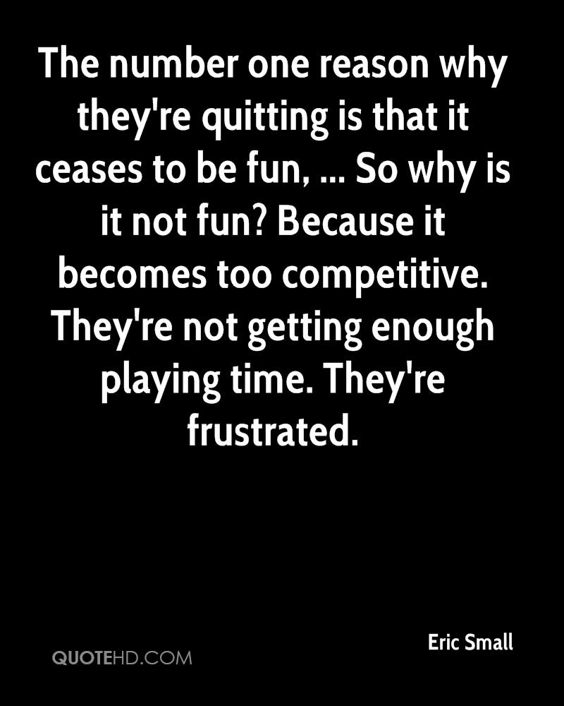 The number one reason why they're quitting is that it ceases to be fun, ... So why is it not fun? Because it becomes too competitive. They're not getting enough playing time. They're frustrated.