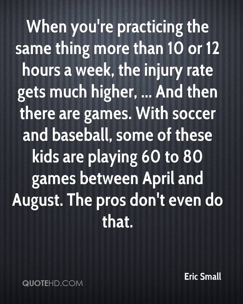 When you're practicing the same thing more than 10 or 12 hours a week, the injury rate gets much higher, ... And then there are games. With soccer and baseball, some of these kids are playing 60 to 80 games between April and August. The pros don't even do that.