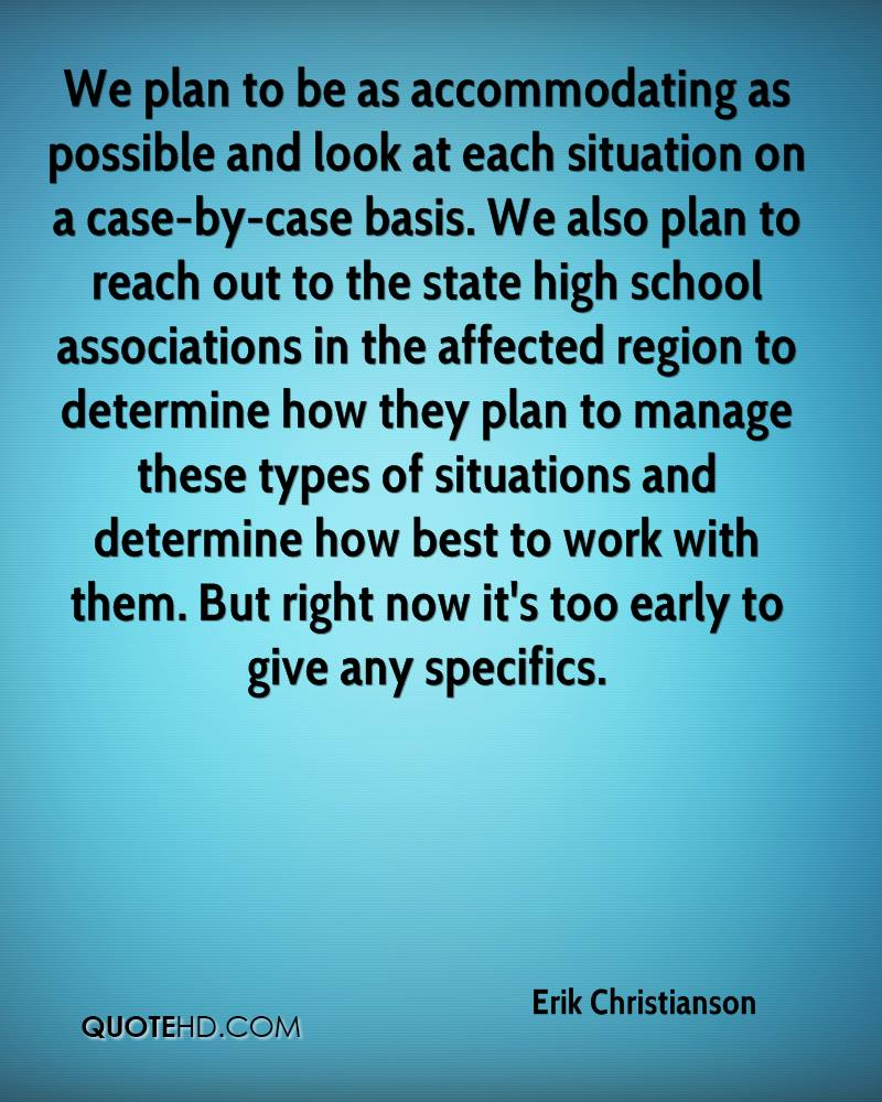 We plan to be as accommodating as possible and look at each situation on a case-by-case basis. We also plan to reach out to the state high school associations in the affected region to determine how they plan to manage these types of situations and determine how best to work with them. But right now it's too early to give any specifics.