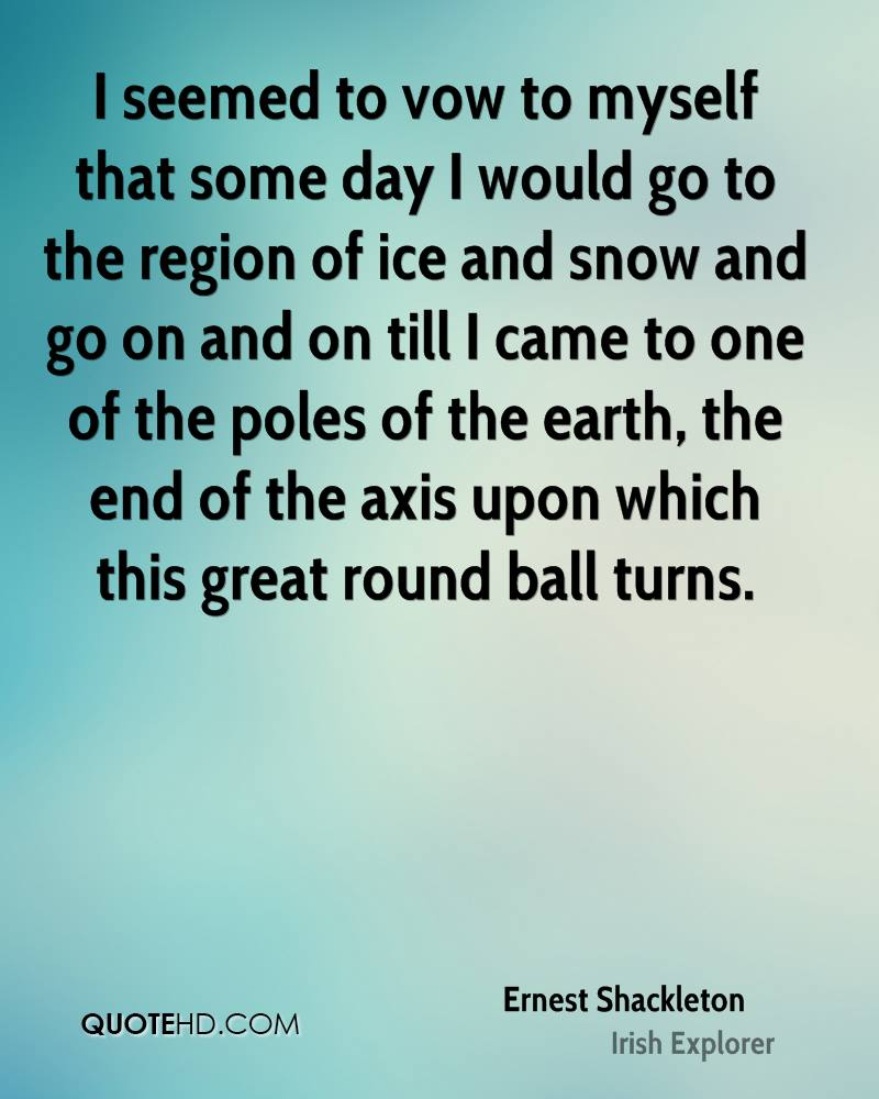 I seemed to vow to myself that some day I would go to the region of ice and snow and go on and on till I came to one of the poles of the earth, the end of the axis upon which this great round ball turns.