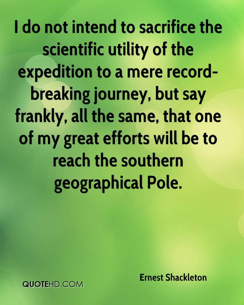 I do not intend to sacrifice the scientific utility of the expedition to a mere record-breaking journey, but say frankly, all the same, that one of my great efforts will be to reach the southern geographical Pole.
