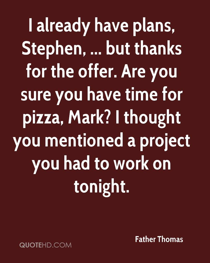 I already have plans, Stephen, ... but thanks for the offer. Are you sure you have time for pizza, Mark? I thought you mentioned a project you had to work on tonight.
