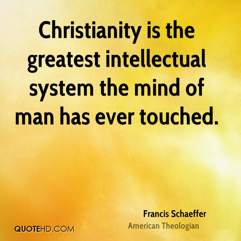 Christianity is the greatest intellectual system the mind of man has ever touched.