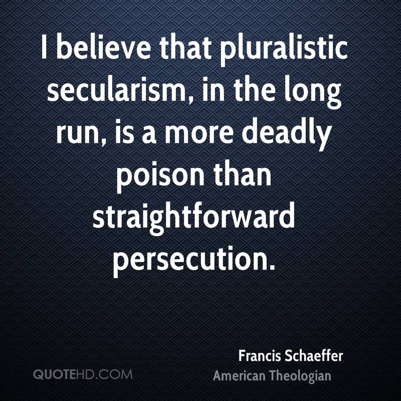 I believe that pluralistic secularism, in the long run, is a more deadly poison than straightforward persecution.
