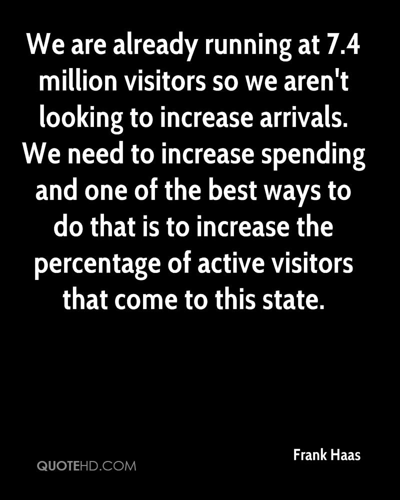We are already running at 7.4 million visitors so we aren't looking to increase arrivals. We need to increase spending and one of the best ways to do that is to increase the percentage of active visitors that come to this state.