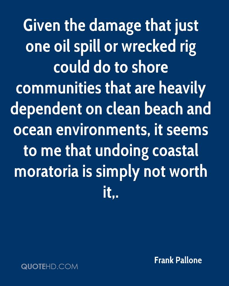 Given the damage that just one oil spill or wrecked rig could do to shore communities that are heavily dependent on clean beach and ocean environments, it seems to me that undoing coastal moratoria is simply not worth it.
