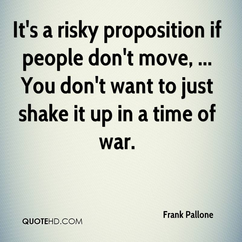 It's a risky proposition if people don't move, ... You don't want to just shake it up in a time of war.