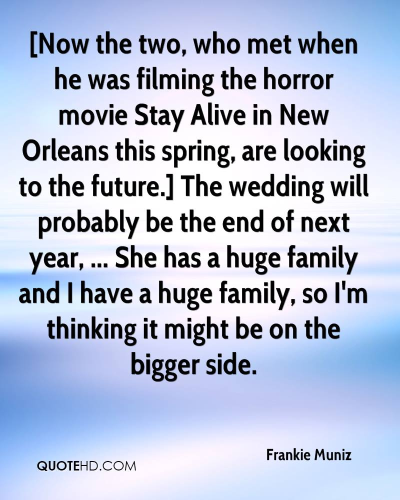 [Now the two, who met when he was filming the horror movie Stay Alive in New Orleans this spring, are looking to the future.] The wedding will probably be the end of next year, ... She has a huge family and I have a huge family, so I'm thinking it might be on the bigger side.