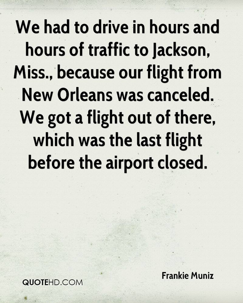 We had to drive in hours and hours of traffic to Jackson, Miss., because our flight from New Orleans was canceled. We got a flight out of there, which was the last flight before the airport closed.
